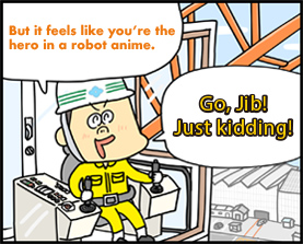 But it feels like you're the hero in a robot anime.Go, Jib! Just kidding!